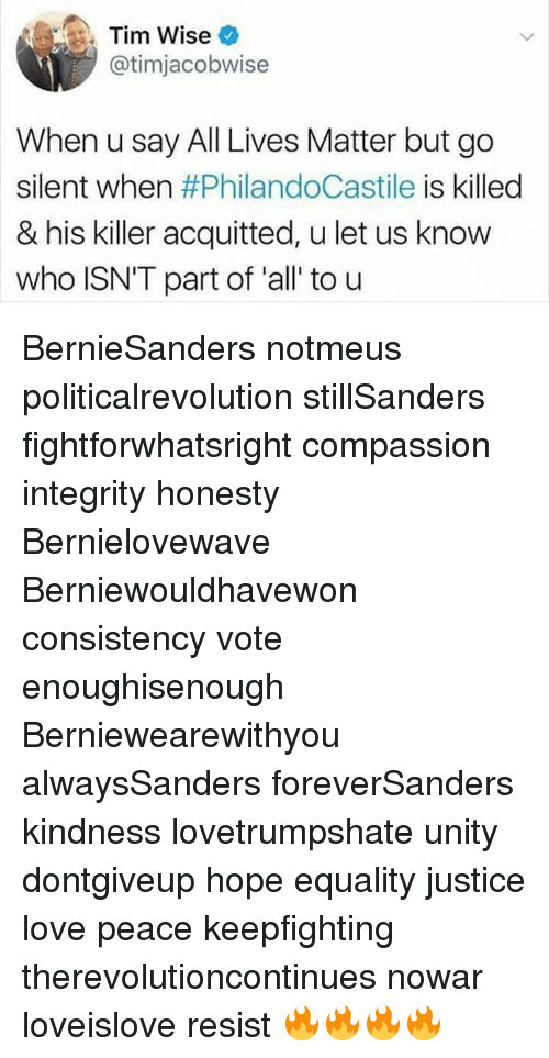 All Lives Matter: Tim Wise  atimjacobwise  When u say All Lives Matter but go  silent when  #PhilandoCastile is killed  & his killer acquitted, u let us know  who ISN'T part of all to u BernieSanders notmeus politicalrevolution stillSanders fightforwhatsright compassion integrity honesty Bernielovewave Berniewouldhavewon consistency vote enoughisenough Berniewearewithyou alwaysSanders foreverSanders kindness lovetrumpshate unity dontgiveup hope equality justice love peace keepfighting therevolutioncontinues nowar loveislove resist 🔥🔥🔥🔥
