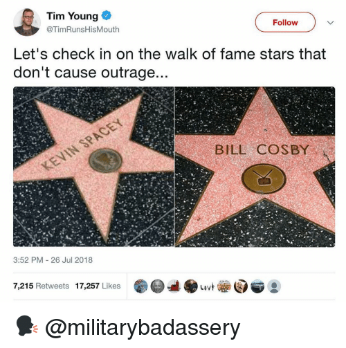 The Walk: Tim Young  Follow  @TimRunsHisMouth  Let's check in on the walk of fame stars that  don't cause outrage  BILL COSBY  3:52 PM 26 Jul 2018  7,215 Retweets 17,257 Likes 🗣 @militarybadassery