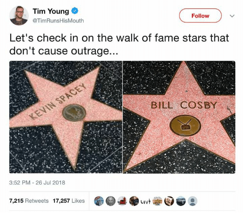 The Walk: Tim Young  @TimRunsHisMouth  Follow  Let's check in on the walk of fame stars that  don't cause outrage  BILL COSBY  3:52 PM 26 Jul 2018  7,215 Retweets 17,257 Likes