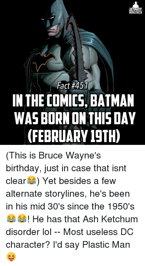Ash Ketchum: TIMA  HERO FACTS  Fact #451  IN THE COMICS, BATMAN  WASBORN ON THIS DAY  (FEBRUARY 19TH) (This is Bruce Wayne's birthday, just in case that isnt clear😂) Yet besides a few alternate storylines, he's been in his mid 30's since the 1950's😂😂! He has that Ash Ketchum disorder lol -- Most useless DC character? I'd say Plastic Man😝