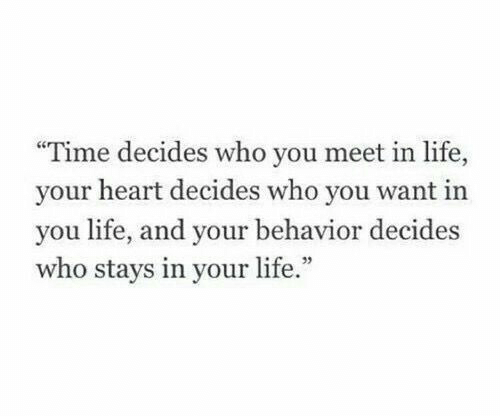 "Life, Heart, and Time: ""Time decides who you meet in life,  your heart decides who you want in  you life, and your behavior decides  who stays in your life.""  95"