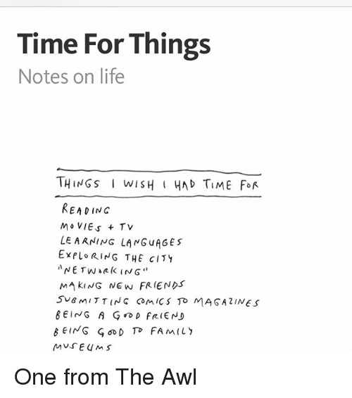Awl: Time For Things  Notes on life  THINGS i wISH HAD TIME FOR  READING  MOVIES +TV  LEARNING LANG uAGES  EXPLORING THE CITY  NETw e (k IN G  MAKING NEW FRIENDS  SUBMITTING Com ics TO MASAZINES  BEING A G D FRIEND  MUSEUMS One from The Awl