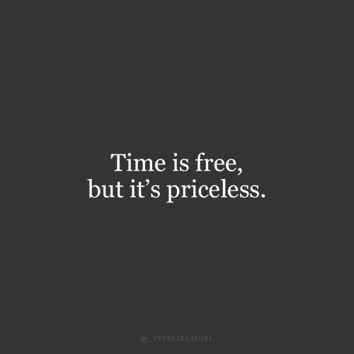 priceless: Time is free,  but it's priceless.  @_TYPELIKEAGIRL