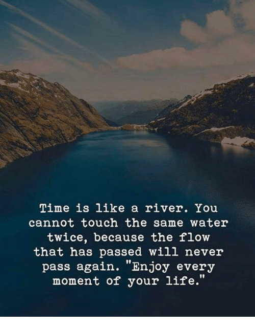 "Life, Time, and Water: Time is like a river. You  cannot touch the same water  twice, because the flow  that has passed will never  pass again. ""Enjoy every  moment of your life."""