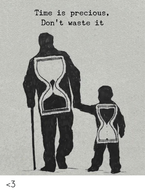 Memes, Precious, and Time: Time is precious,  Don't waste it <3