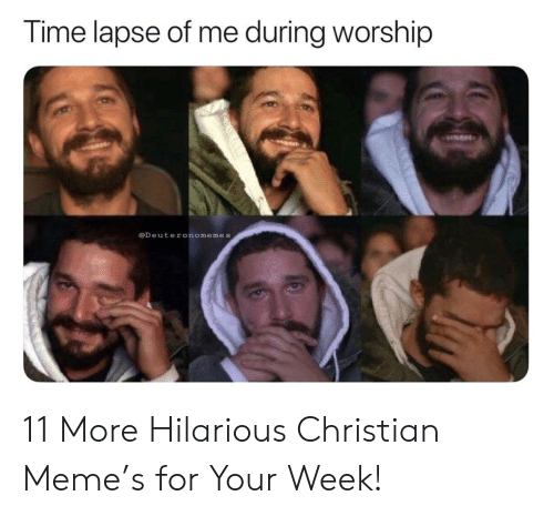 Meme, Time, and Hilarious: Time lapse of me during worship  @Deuteronomemes 11 More Hilarious Christian Meme's for Your Week!