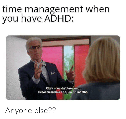 Adhd: time management when  you have ADHD:  Okay, shouldn't take long.  Between an hour and, um, 11 months. Anyone else??