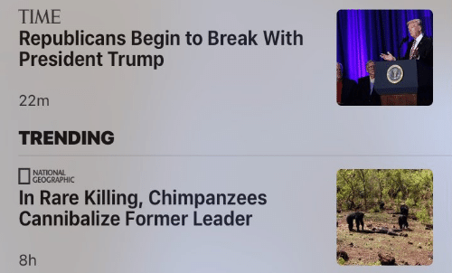 Break, National Geographic, and Time: TIME  Republicans Begin to Break With  President Trump  22m  TRENDING  NATIONAL  GEOGRAPHIC  In Rare Killing, Chimpanzees  Cannibalize Former Leader  8h