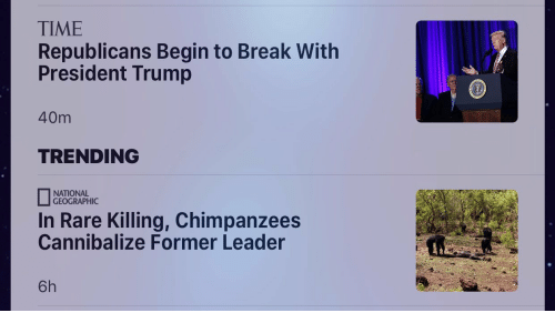 Break, National Geographic, and Time: TIME  Republicans Begin to Break With  President Trump  40m  TRENDING  NATIONAL  GEOGRAPHIC  In Rare Killing, Chimpanzees  Cannibalize Former Leader  6h