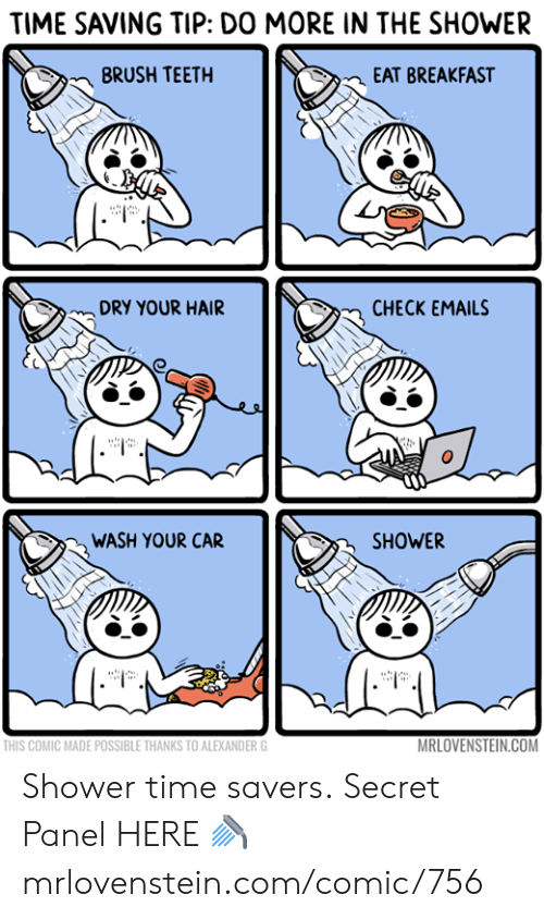 Memes, Shower, and Breakfast: TIME SAVING TIP: DO MORE IN THE SHOWER  BRUSH TEETH  EAT BREAKFAST  DRY YOUR HAIR  CHECK EMAILS  WASH YOUR CAR  SHOWER  MRLOVENSTEIN.COM  THIS COMIC MADE POSSIBLE THANKS TO ALEXANDER G Shower time savers.  Secret Panel HERE 🚿 mrlovenstein.com/comic/756