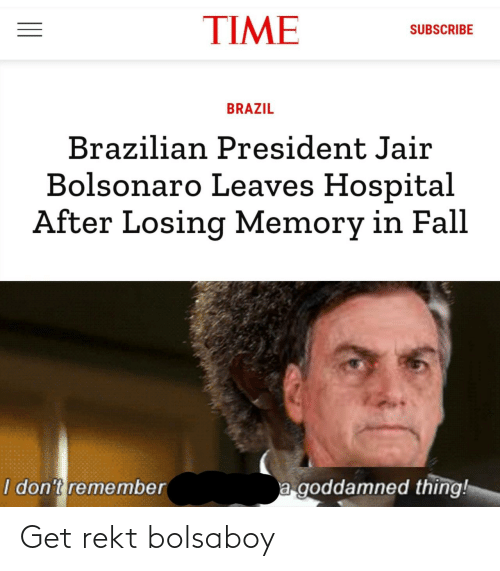 Brazil: TIME  SUBSCRIBE  BRAZIL  Brazilian President Jair  Bolsonaro Leaves Hospital  After Losing Memory in Fall  a goddamned thing!  I don't remember Get rekt bolsaboy