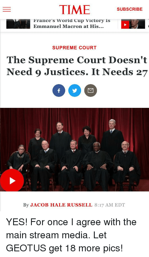 Supreme, Supreme Court, and Time: TIME SUBSCRIBE  France's Worid Cup victory is  Emmanuel Macron at His...  SUPREME COURT  The Supreme Court Doesn't  Need 9 Justices. It Needs 27  By JACOB HALE RUSSELL 8:17 AM EDT
