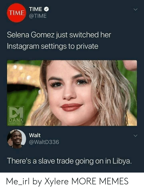 Selena Gomez: TIME  @TIME  TIME  Selena Gomez just switched her  Instagram settings to private  MEME  Walt  WaltD336  There's a slave trade going on in Libya Me_irl by Xylere MORE MEMES