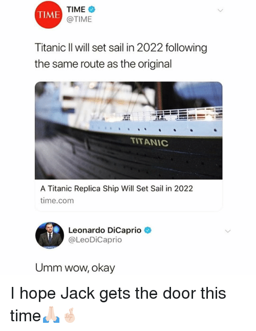 Funny, Leonardo DiCaprio, and Titanic: TIME  @TIME  TIME  Titanic Il will set sail in 2022 following  the same route as the original  TITANIC  A Titanic Replica Ship Will Set Sail in 2022  time.comm  Leonardo DiCaprio  @LeoDiCaprio  Umm wow, okay I hope Jack gets the door this time🙏🏻🤞🏻