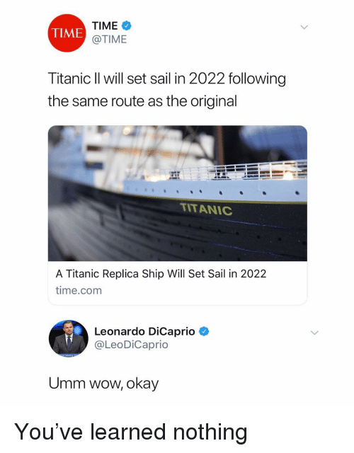 Leonardo DiCaprio, Titanic, and Wow: TIME  @TIME  TIME  Titanic ll will set sail in 2022 following  the same route as the original  TITAN C  A Titanic Replica Ship Will Set Sail in 2022  time.com  Leon  Leonardo DiCaprio  @LeoDiCaprio  Umm wow, okay You've learned nothing