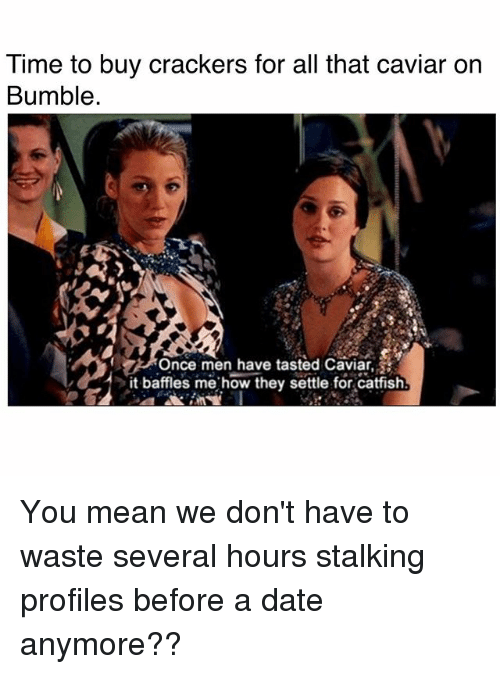 caviar: Time to buy crackers for all that caviar on  Bumble.  Once men have tasted Caviar,  it baffles me how they settle for catfish You mean we don't have to waste several hours stalking profiles before a date anymore??