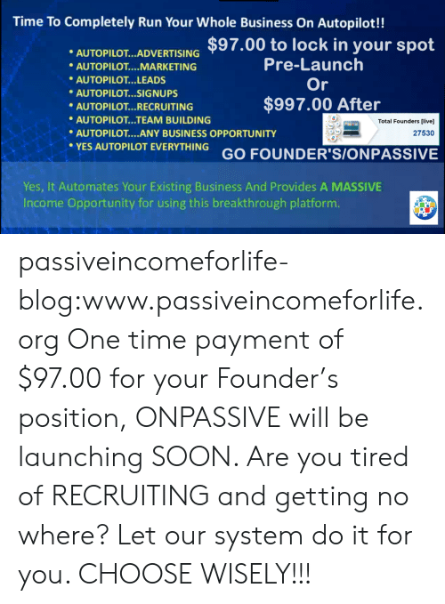 Recruiting: Time To Completely Run Your Whole Business On Autopilot!!  AUTOPLOTARTISING $97.00 to lock in your spot  Pre-Launch  Or  AUTOPILOT MARKETING  AUTOPILOT...LEADS  AUTOPILOT...SIGNUPS  $997.00 After  AUTOPILOT... RECRUITING  AUTOPILOT...TEAM BUILDING  AUTOPILOT....ANY BUSINESS OPPORTUNITY  Total Founders [live]  27530  YES AUTOPILOT EVERYTHING GO FOUNDER'S/ONPASSIVE  Yes, It Automates Your Existing Business And Provides A MASSIVE  Income Opportuníty for using this breakthrough platform passiveincomeforlife-blog:www.passiveincomeforlife.org One time payment of $97.00 for your Founder's position, ONPASSIVE will be launching SOON. Are you tired of RECRUITING and getting no where? Let our system do it for you. CHOOSE WISELY!!!