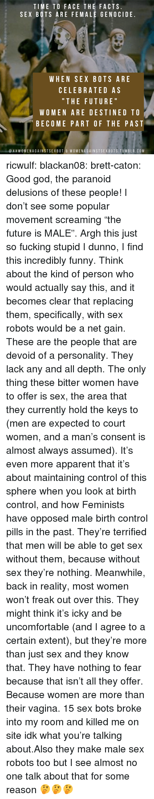 """Celebrated: TIME TO FACE THE FACTS  SEX BOTS ARE FEMALE GENOCIDE  WHEN SEX BOTS ARE  CELEBRATED AS  """" THE FUTURE  WOMEN ARE DESTINED TO  BECOME PART OF THE PAST  @XXWOMENAGAINSTSEXBOT & WOMENAGAINSTSEXBOTS.TUMBLR.COM ricwulf:  blackan08:   brett-caton: Good god, the paranoid delusions of these people! I don't see some popular movement screaming """"the future is MALE"""". Argh this just so fucking stupid   I dunno, I find this incredibly funny. Think about the kind of person who would actually say this, and it becomes clear that replacing them, specifically, with sex robots would be a net gain. These are the people that are devoid of a personality. They lack any and all depth. The only thing these bitter women have to offer is sex, the area that they currently hold the keys to (men are expected to court women, and a man's consent is almost always assumed). It's even more apparent that it's about maintaining control of this sphere when you look at birth control, and how Feminists have opposed male birth control pills in the past.  They're terrified that men will be able to get sex without them, because without sex they're nothing. Meanwhile, back in reality, most women won't freak out over this. They might think it's icky and be uncomfortable (and I agree to a certain extent), but they're more than just sex and they know that. They have nothing to fear because that isn't all they offer. Because women are more than their vagina.   15 sex bots broke into my room and killed me on site idk what you're talking about.Also they make male sex robots too but I see almost no one talk about that for some reason 🤔🤔🤔"""