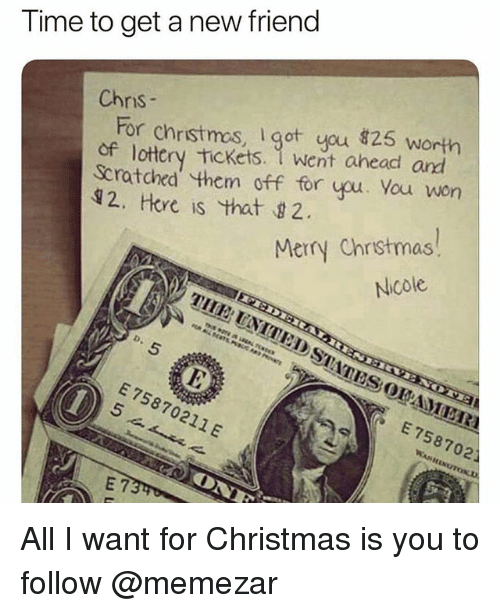 All I Want for Christmas is You: Time to get a new friend  Chnis  For christmos, got you 826s  of lottery Tickets. 1 went ahead and  Scratohed them off for you. You won  12, Hore is that 2  Merry Chrstmas  Nicole  E 75870211 E  E 758702 All I want for Christmas is you to follow @memezar