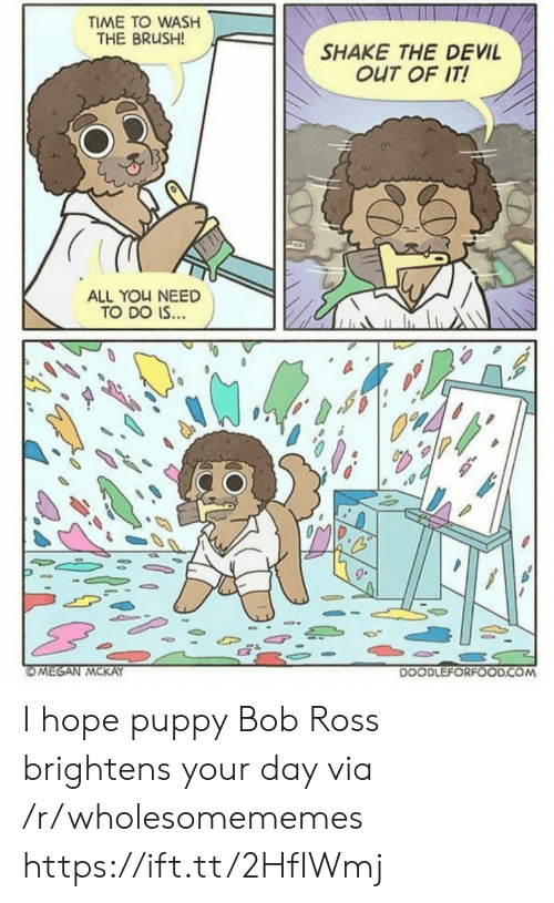 brush: TIME TO WASH  THE BRUSH!  SHAKE THE DEVIL  OUT OF IT!  ALL YOU NEED  TO DO IS...  OMEGAN MCKAY  DOODLEFORFOOD.COM I hope puppy Bob Ross brightens your day via /r/wholesomememes https://ift.tt/2HfIWmj