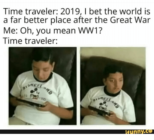 I Bet, Mean, and Time: Time traveler: 2019, I bet the world is  a far better place after the Great War  Me: Oh, you mean WW1?  Time traveler:  BSKELARO  1  ifynny.co