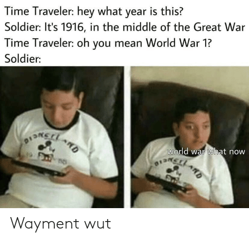 Mean, The Middle, and Time: Time Traveler: hey what year is this?  Soldier: It's 1916, in the middle of the Great War  Time Traveler: oh you mean World War 1?  Soldier:  world war what now  OISRCLARD  D Wayment wut