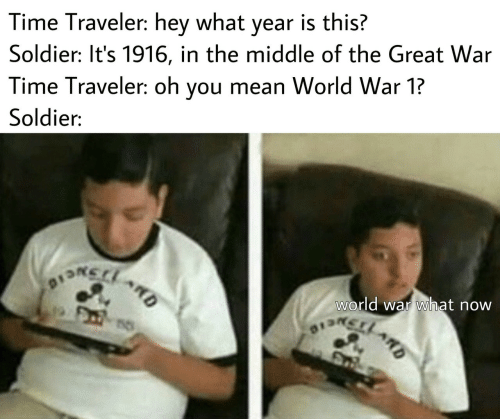 Mean, The Middle, and Time: Time Traveler: hey what year is this?  Soldier: It's 1916, in the middle of the Great War  Time Traveler: oh you mean World War 1?  Soldier:  world war what now  DSNCIO  13LARD  ARD