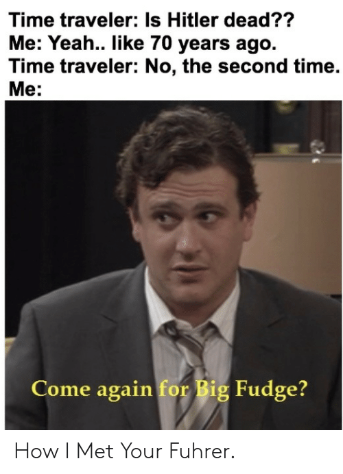 Yeah, Hitler, and Time: Time traveler: Is Hitler dead??  Me: Yeah.. like 70 years ago.  Time traveler: No, the second time.  Me:  Come again for Big Fudge? How I Met Your Fuhrer.