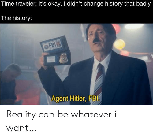 traveler: Time traveler: It's okay, I didn't change history that badly  The history:  OFBI  Agent Hitler, FBI Reality can be whatever i want…