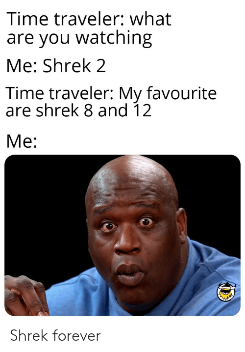 Shrek, Forever, and Time: Time traveler: what  are you watching  Me: Shrek 2  Time traveler: My favourite  are shrek 8 and 12  Ме: Shrek forever