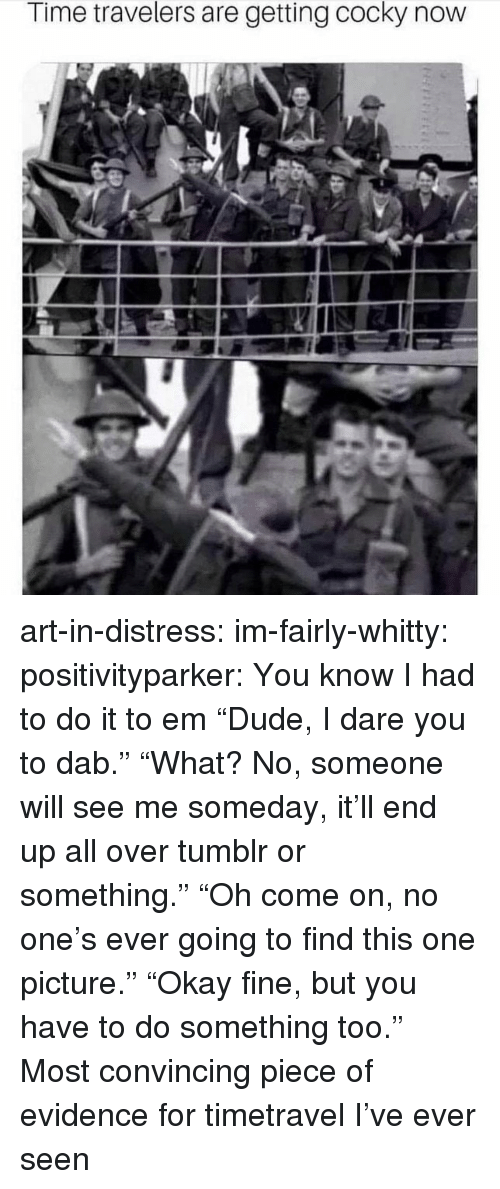"I Had To Do It: Time travelers are getting cocky now art-in-distress:  im-fairly-whitty:   positivityparker:  You know I had to do it to em  ""Dude, I dare you to dab."" ""What? No, someone will see me someday, it'll end up all over tumblr or something."" ""Oh come on, no one's ever going to find this one picture."" ""Okay fine, but you have to do something too.""   Most convincing piece of evidence for timetravel I've ever seen"