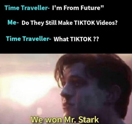 """Future, Memes, and Videos: Time Traveller- I'm From Future""""  Me- Do They Still Make TIKTOK Videos?  Time Traveller- What TIKTOK??  We won Mr. Stark"""