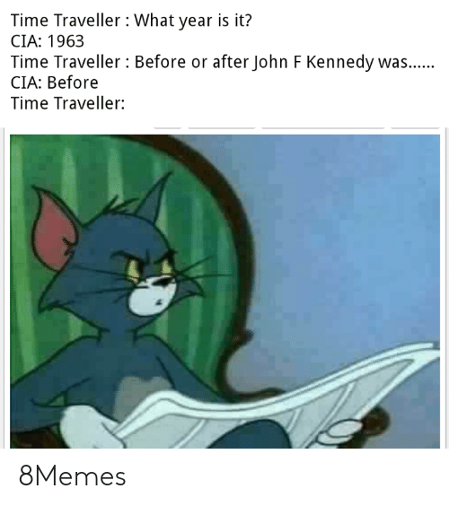 Memes, John F. Kennedy, and Time: Time Traveller What year is it?  CIA: 1963  Time Traveller Before or after John F Kennedy was..  CIA: Before  Time Traveller: 8Memes