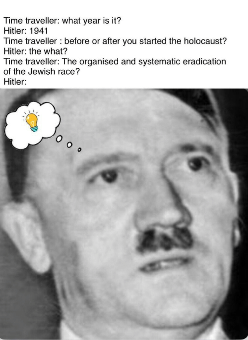 Jewish: Time traveller: what year is it?  Hitler: 1941  Time traveller before or after you started the holocaust?  Hitler: the what?  Time traveller: The organised and systematic eradication  of the Jewish race?  Hitler: