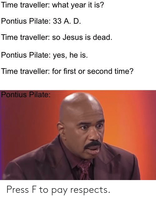 Jesus, Time, and Yes: Time traveller: what year it is?  Pontius Pilate: 33 A. D.  Time traveller: so Jesus is dead.  Pontius Pilate: yes, he is.  Time traveller: for first or second time?  Pontius Pilate: Press F to pay respects.