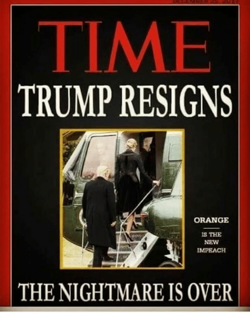 Orange, Time, and Trump: TIME  TRUMP RESIGNS  ORANGE  S THE  NEW  MPEACH  THE NIGHTMARE IS OVER
