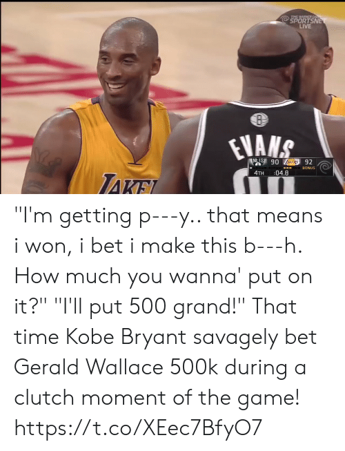 """I Bet, Kobe Bryant, and Memes: TIME WARNER CA  SPORTSN  LIVE  BONUS  4TH :04.8 """"I'm getting p---y.. that means i won, i bet i make this b---h. How much you wanna' put on it?""""  """"I'll put 500 grand!""""  That time Kobe Bryant savagely bet Gerald Wallace 500k during a clutch moment of the game! https://t.co/XEec7BfyO7"""