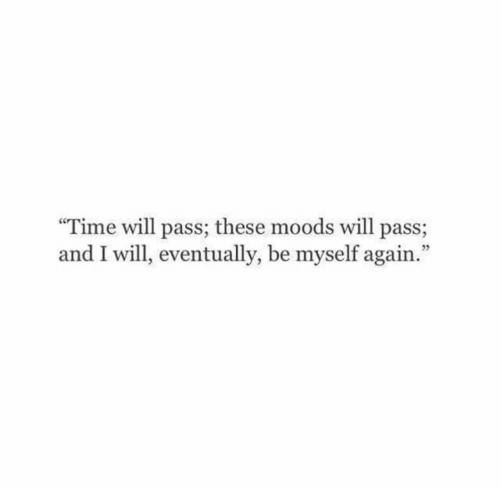 """Moods: Time will pass; these moods will pass;  and I will, eventually, be myself again."""""""