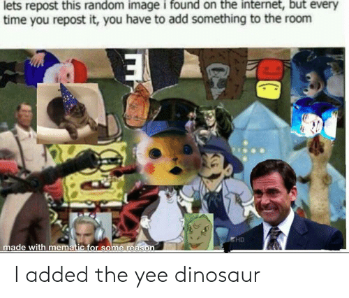 Yee Dinosaur: time you repost it, you have to add something to the room  HD  made with mematic for some re I added the yee dinosaur