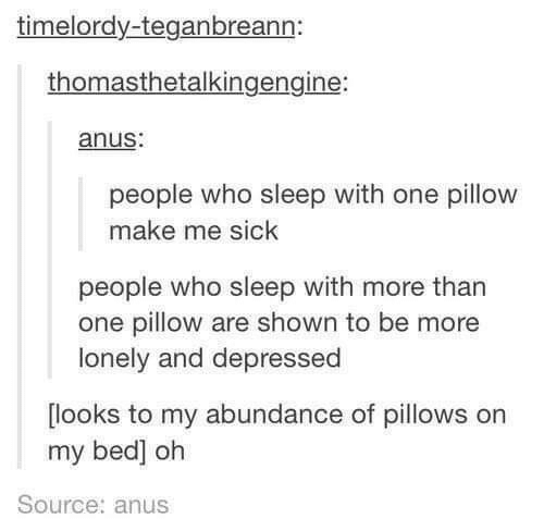 Sick, Sleep, and Who: timelordy-teganbreann:  thomasthetalkingengine:  anus:  people who sleep with one pillow  make me sick  people who sleep with more than  one pillow are shown to be more  lonely and depressed  looks to my abundance of pillows orn  my bed] oh  Source: anus