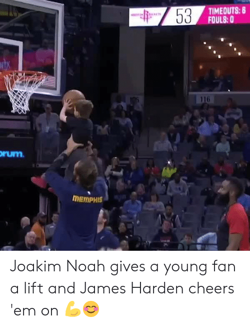 James Harden: TIMEOUTS: 8  FOULS:0  116  rum  MEMPHIS Joakim Noah gives a young fan a lift and James Harden cheers 'em on 💪😊