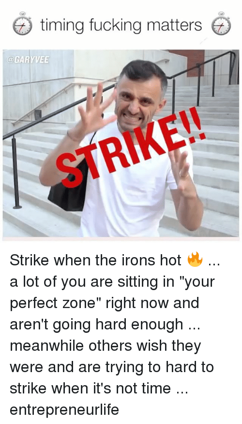 """going hard: timing fucking matters  @GARYVEE  STRIKE!! Strike when the irons hot 🔥 ... a lot of you are sitting in """"your perfect zone"""" right now and aren't going hard enough ... meanwhile others wish they were and are trying to hard to strike when it's not time ... entrepreneurlife"""