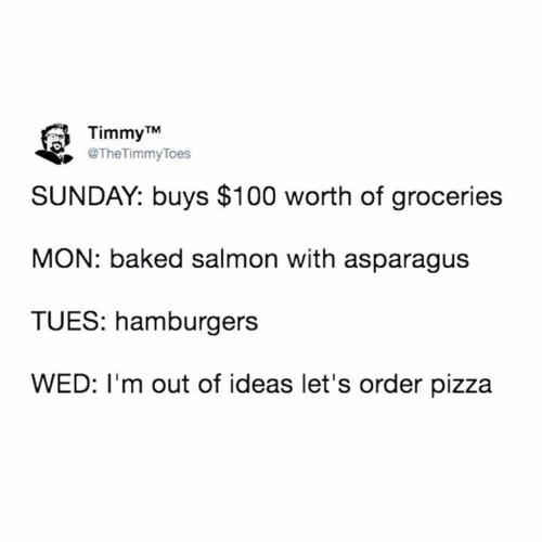 Salmon: Timmy TM  @TheTimmyToes  SUNDAY: buys $100 worth of groceries  MON: baked salmon with asparagus  TUES: hamburgers  WED: I'm out of ideas let's order pizza