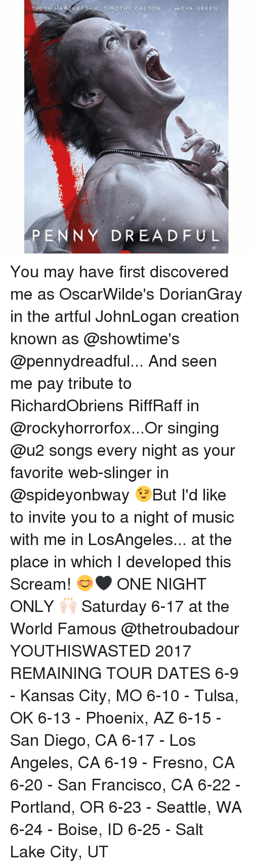 Memes, Music, and Scream: TIMOTHY DALTON  and EVA GREEN  JOSH HARA NE  PENNY DREADFUL You may have first discovered me as OscarWilde's DorianGray in the artful JohnLogan creation known as @showtime's @pennydreadful... And seen me pay tribute to RichardObriens RiffRaff in @rockyhorrorfox...Or singing @u2 songs every night as your favorite web-slinger in @spideyonbway 😉But I'd like to invite you to a night of music with me in LosAngeles... at the place in which I developed this Scream! 😊🖤 ONE NIGHT ONLY 🙌🏻 Saturday 6-17 at the World Famous @thetroubadour YOUTHISWASTED 2017 REMAINING TOUR DATES 6-9 - Kansas City, MO 6-10 - Tulsa, OK 6-13 - Phoenix, AZ 6-15 - San Diego, CA 6-17 - Los Angeles, CA 6-19 - Fresno, CA 6-20 - San Francisco, CA 6-22 - Portland, OR 6-23 - Seattle, WA 6-24 - Boise, ID 6-25 - Salt Lake City, UT