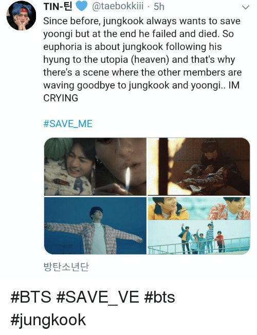 Crying, Heaven, and Bts: TIN-E@taebokki 5h  Since before, jungkook always wants to save  yoongi but at the end he failed and died. So  euphoria is about jungkook following his  hyung to the utopia (heaven) and that's why  there's a scene where the other members are  waving goodbye to jungkook and yoongi.. IM  CRYING  #SAVEME  -  방탄소년단 #BTS #SAVE_VE #bts #jungkook
