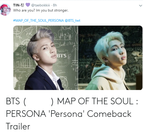 Twt: TIN-E@taebokkii 8h  Who are you? Im you but stronger  #MAP-OF-THE-SOUL-PERSONA @BTS twt  BTS BTS (방탄소년단) MAP OF THE SOUL : PERSONA 'Persona' Comeback Trailer