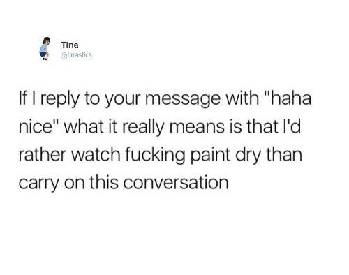 "Nicee: Tina  @tinasticS  If I reply to your message with ""haha  nice"" what it really means is that I'd  rather watch fucking paint dry than  carry on this conversation"