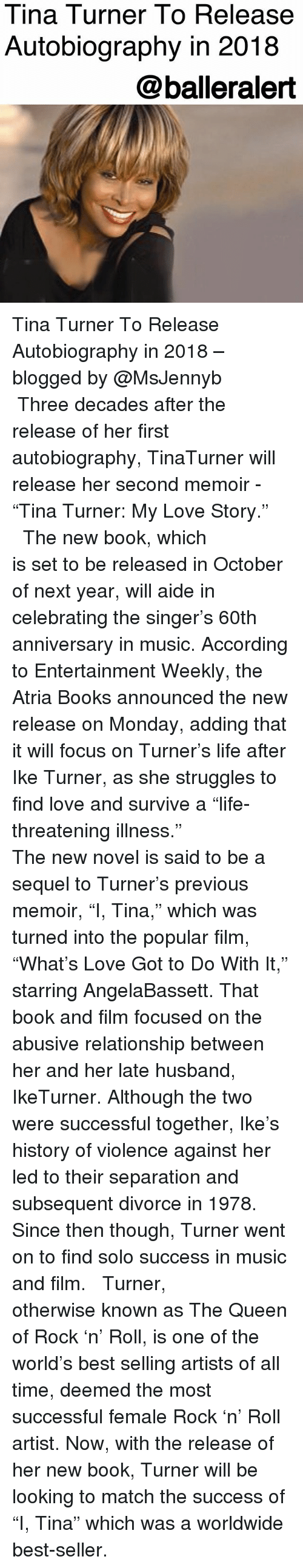 "Books, Life, and Love: Tina Turner To Release  Autobiography in 2018  @balleralert Tina Turner To Release Autobiography in 2018 – blogged by @MsJennyb ⠀⠀⠀⠀⠀⠀⠀ ⠀⠀⠀⠀⠀⠀⠀ Three decades after the release of her first autobiography, TinaTurner will release her second memoir - ""Tina Turner: My Love Story."" ⠀⠀⠀⠀⠀⠀⠀ ⠀⠀⠀⠀⠀⠀⠀ The new book, which is set to be released in October of next year, will aide in celebrating the singer's 60th anniversary in music. According to Entertainment Weekly, the Atria Books announced the new release on Monday, adding that it will focus on Turner's life after Ike Turner, as she struggles to find love and survive a ""life-threatening illness."" ⠀⠀⠀⠀⠀⠀⠀ ⠀⠀⠀⠀⠀⠀⠀ The new novel is said to be a sequel to Turner's previous memoir, ""I, Tina,"" which was turned into the popular film, ""What's Love Got to Do With It,"" starring AngelaBassett. That book and film focused on the abusive relationship between her and her late husband, IkeTurner. Although the two were successful together, Ike's history of violence against her led to their separation and subsequent divorce in 1978. Since then though, Turner went on to find solo success in music and film. ⠀⠀⠀⠀⠀⠀⠀ ⠀⠀⠀⠀⠀⠀⠀ Turner, otherwise known as The Queen of Rock 'n' Roll, is one of the world's best selling artists of all time, deemed the most successful female Rock 'n' Roll artist. Now, with the release of her new book, Turner will be looking to match the success of ""I, Tina"" which was a worldwide best-seller."
