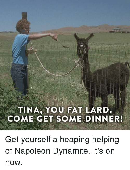 Napoleon Dynamite: TINA YOU FAT LARD.  COME GET SOME DINNER! Get yourself a heaping helping of Napoleon Dynamite. It's on now.