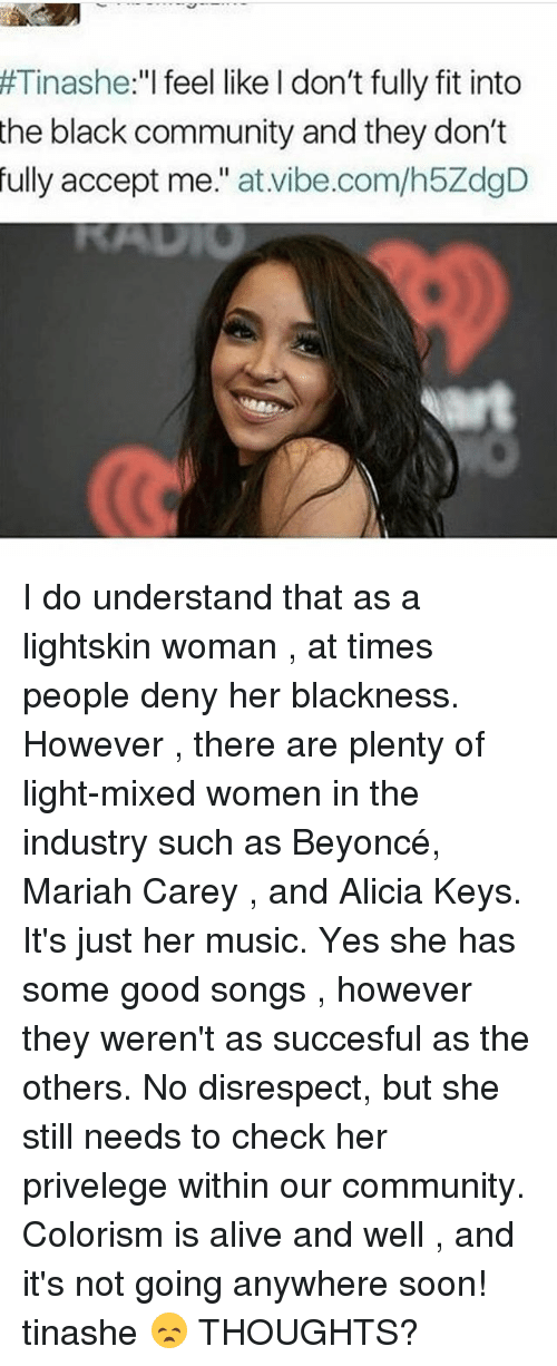 """Lightskin: Tinashe  """"I feel like I don't fully fit into  the black community and they don't  fully accept me  at vibe.com/h5ZdgD I do understand that as a lightskin woman , at times people deny her blackness. However , there are plenty of light-mixed women in the industry such as Beyoncé, Mariah Carey , and Alicia Keys. It's just her music. Yes she has some good songs , however they weren't as succesful as the others. No disrespect, but she still needs to check her privelege within our community. Colorism is alive and well , and it's not going anywhere soon! tinashe 😞 THOUGHTS?"""